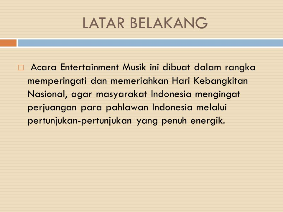 LATAR BELAKANG  Acara Entertainment Musik ini dibuat dalam rangka memperingati dan memeriahkan Hari Kebangkitan Nasional, agar masyarakat Indonesia m
