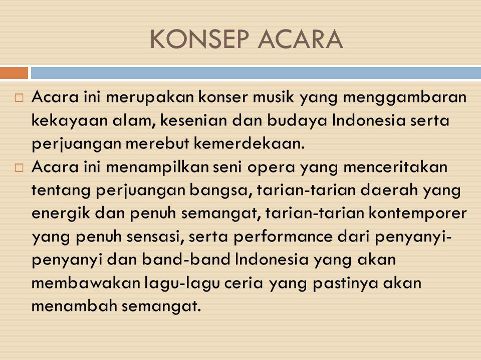 KONSEP ACARA  Acara ini merupakan konser musik yang menggambaran kekayaan alam, kesenian dan budaya Indonesia serta perjuangan merebut kemerdekaan. 