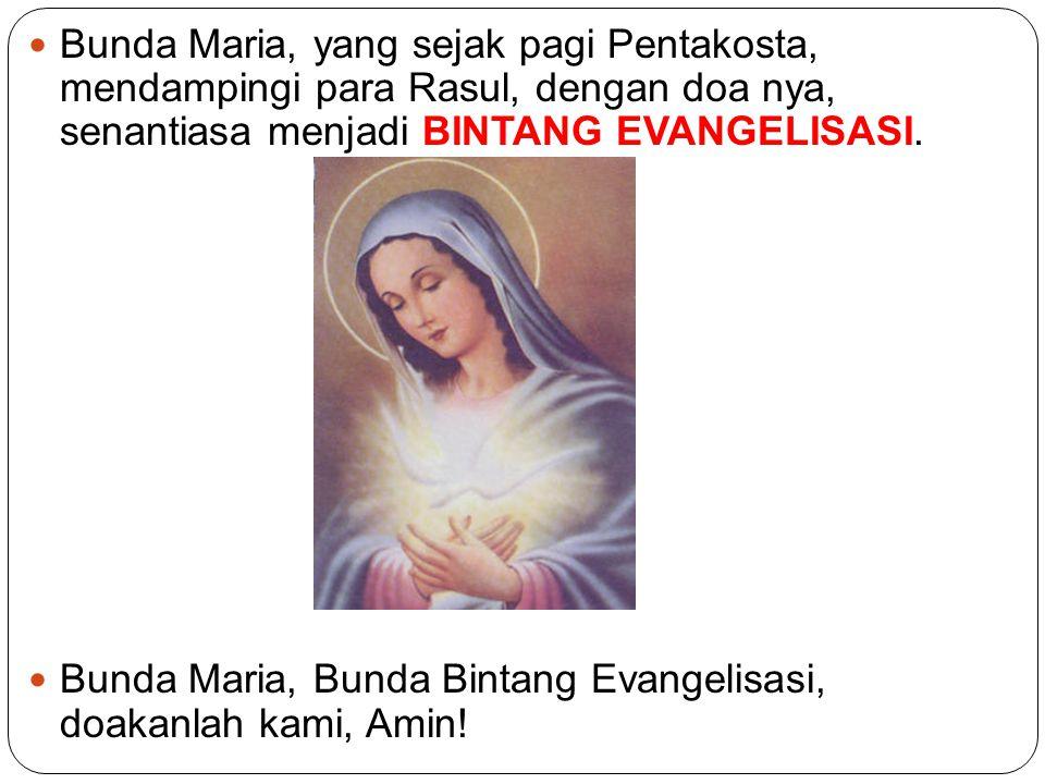 Bunda Maria, yang sejak pagi Pentakosta, mendampingi para Rasul, dengan doa nya, senantiasa menjadi BINTANG EVANGELISASI. Bunda Maria, Bunda Bintang E