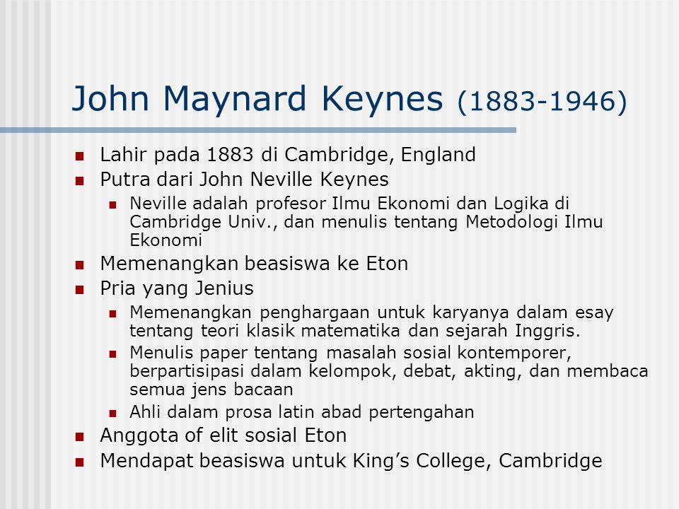 John Maynard Keynes (1883-1946) Lahir pada 1883 di Cambridge, England Putra dari John Neville Keynes Neville adalah profesor Ilmu Ekonomi dan Logika d