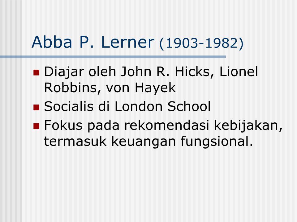 Abba P. Lerner (1903-1982) Diajar oleh John R. Hicks, Lionel Robbins, von Hayek Socialis di London School Fokus pada rekomendasi kebijakan, termasuk k