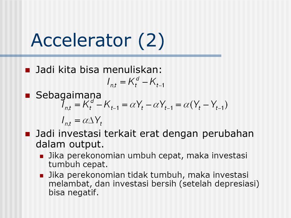 Accelerator (2) Jadi kita bisa menuliskan: Sebagaimana Jadi investasi terkait erat dengan perubahan dalam output. Jika perekonomian umbuh cepat, maka