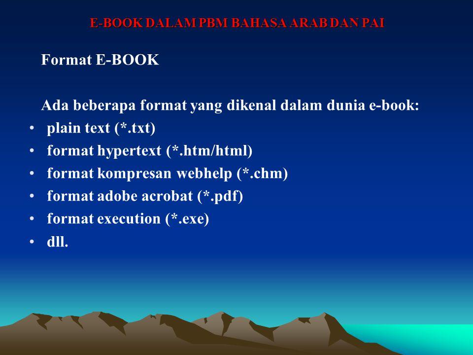 E-BOOK DALAM PBM BAHASA ARAB DAN PAI Format E-BOOK Ada beberapa format yang dikenal dalam dunia e-book: plain text (*.txt) format hypertext (*.htm/html) format kompresan webhelp (*.chm) format adobe acrobat (*.pdf) format execution (*.exe) dll.