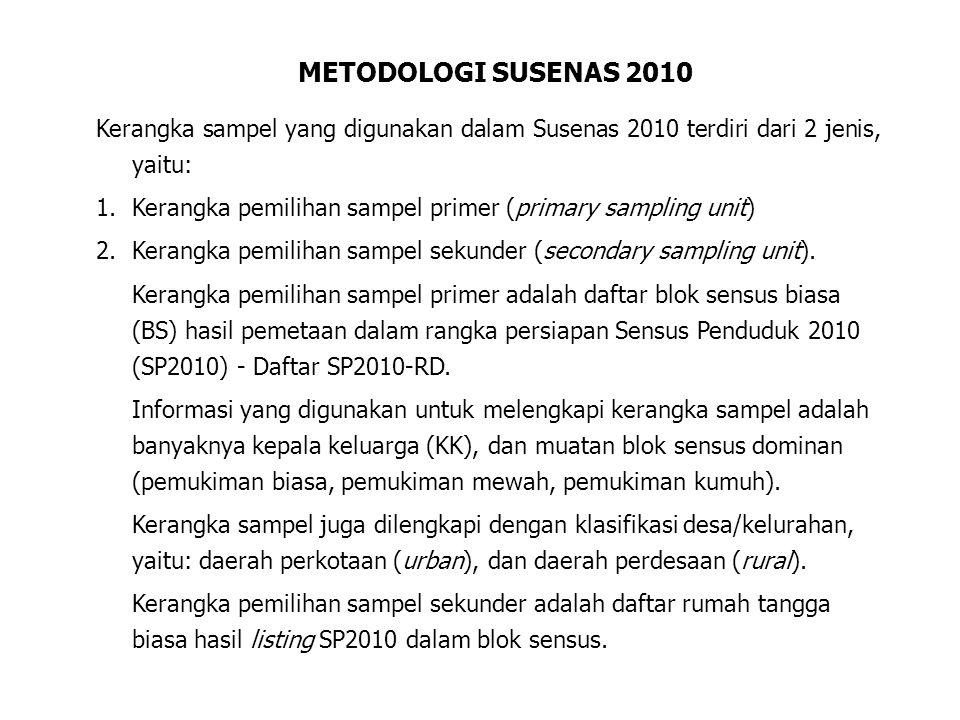 METODOLOGI SUSENAS 2010 Kerangka sampel yang digunakan dalam Susenas 2010 terdiri dari 2 jenis, yaitu: 1.Kerangka pemilihan sampel primer (primary sampling unit) 2.Kerangka pemilihan sampel sekunder (secondary sampling unit).