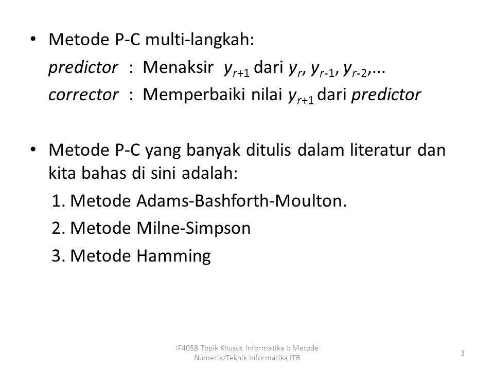 Metode Adams-Bashforth-Moulton predictor : y * r+1 = y r + h / 24 ( -9f r-3 + 37 f r-2 -59 f r-1 + 55 f r ) corrector : y r+1 = y r + h / 24 ( f r-2 - 5 f r-1 + 19 f r + 9f * r+1 ) Galat per langkah metode Adams-Bashforth-Moulton adalah dalam orde O(h 5 ), yaitu: predictor : E p = Y r+1 - y* r+1  251 / 720 h 5 y (5) (t), x r-3 < t < x r+1 corrector : E p = Y r+1 - y r+1  -19 / 720 h 5 y (5) (t), x r-3 < t < x r+1 Galat longgokan adalah dalam orde O(h 4 ).
