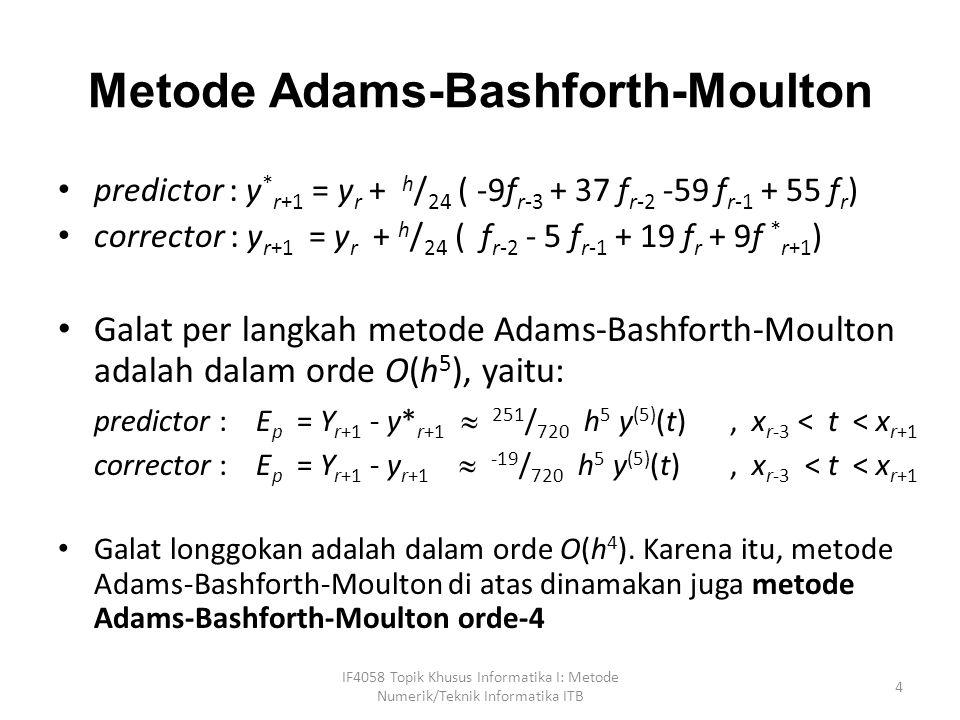 Metode Milne-Simpson predictor : y* r+1 = y r-3 + 4h / 3 (2f r-2 - f r-1 + 2f r ) corrector : y r+1 = y r-1 + h / 3 ( f r-1 + 4 f r + f r+1 ) Galat per langkahnya adalah dalam orde O(h 5 ), yaitu: IF4058 Topik Khusus Informatika I: Metode Numerik/Teknik Informatika ITB 5