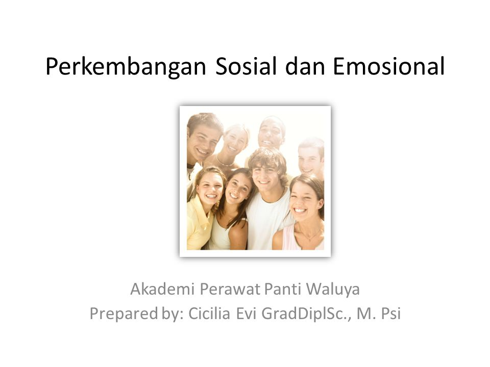 Perkembangan Sosial dan Emosional Akademi Perawat Panti Waluya Prepared by: Cicilia Evi GradDiplSc., M.