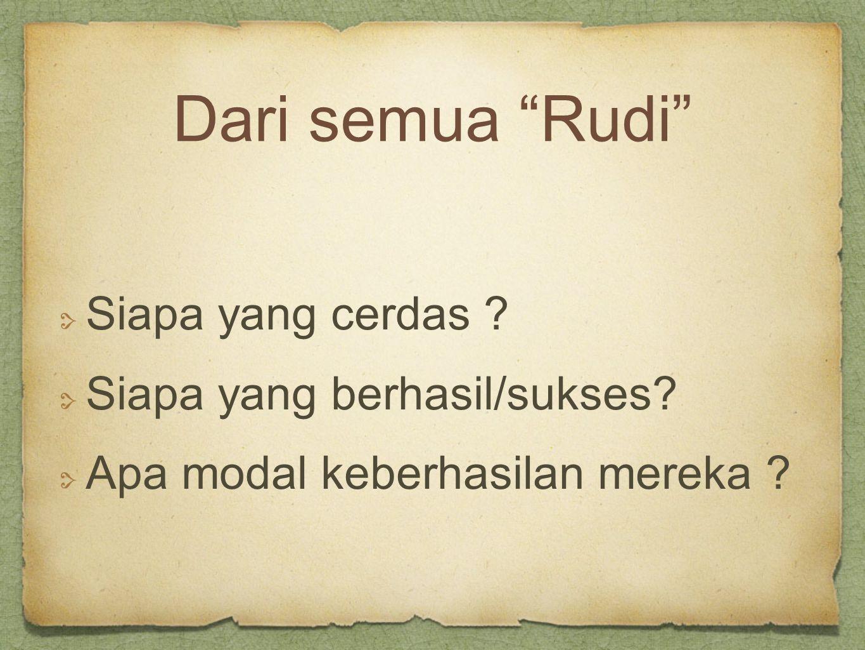 Dari semua Rudi Siapa yang cerdas Siapa yang berhasil/sukses Apa modal keberhasilan mereka