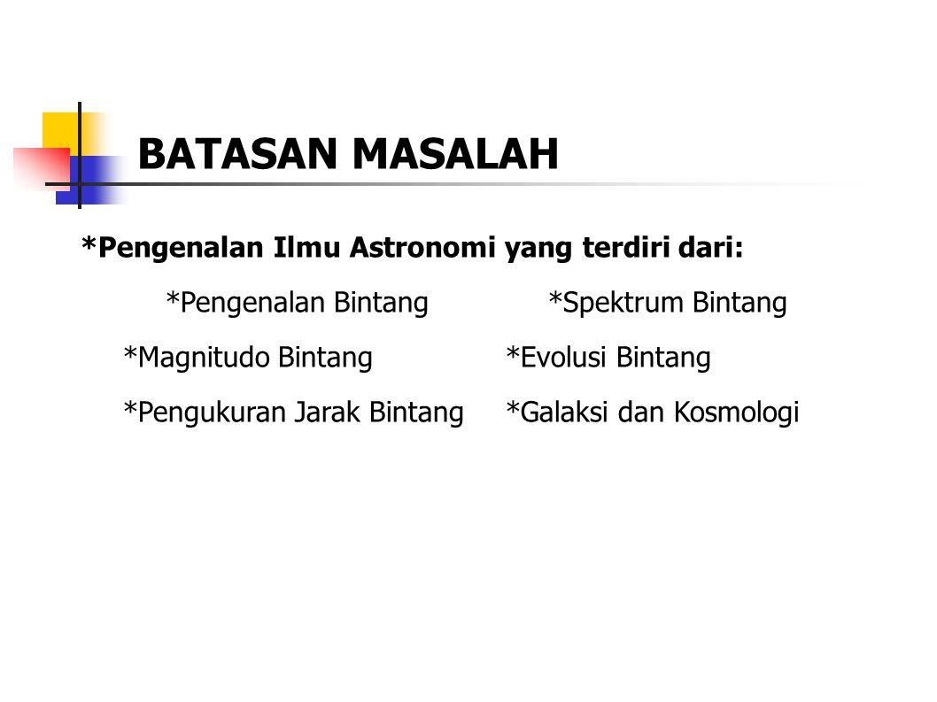 *Pengenalan Ilmu Astronomi yang terdiri dari: *Pengenalan Bintang*Spektrum Bintang *Magnitudo Bintang*Evolusi Bintang *Pengukuran Jarak Bintang *Galaksi dan Kosmologi BATASAN MASALAH