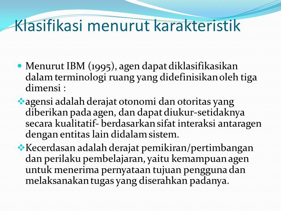 Klasifikasi menurut karakteristik Menurut IBM (1995), agen dapat diklasifikasikan dalam terminologi ruang yang didefinisikan oleh tiga dimensi :  agensi adalah derajat otonomi dan otoritas yang diberikan pada agen, dan dapat diukur-setidaknya secara kualitatif- berdasarkan sifat interaksi antaragen dengan entitas lain didalam sistem.