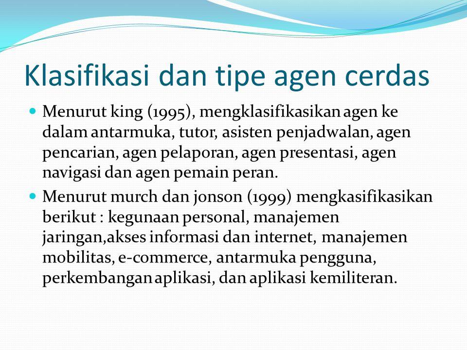 Klasifikasi dan tipe agen cerdas Menurut king (1995), mengklasifikasikan agen ke dalam antarmuka, tutor, asisten penjadwalan, agen pencarian, agen pelaporan, agen presentasi, agen navigasi dan agen pemain peran.