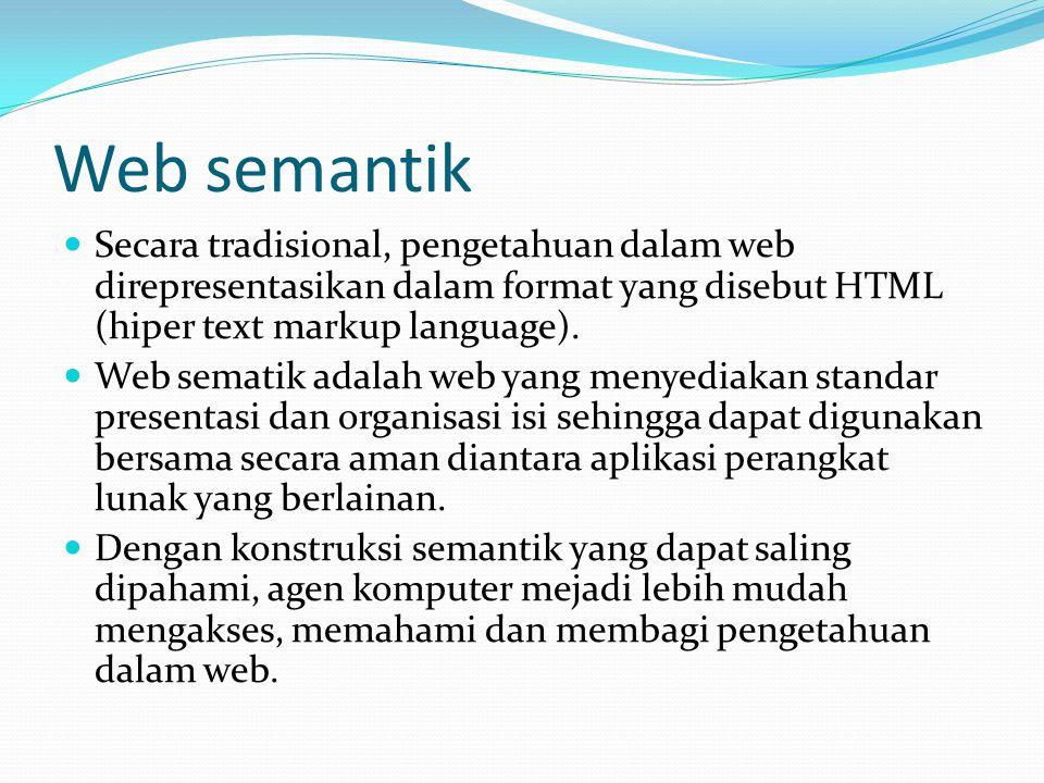 Web semantik Secara tradisional, pengetahuan dalam web direpresentasikan dalam format yang disebut HTML (hiper text markup language).