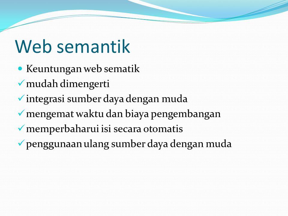 Web semantik Keuntungan web sematik mudah dimengerti integrasi sumber daya dengan muda mengemat waktu dan biaya pengembangan memperbaharui isi secara otomatis penggunaan ulang sumber daya dengan muda