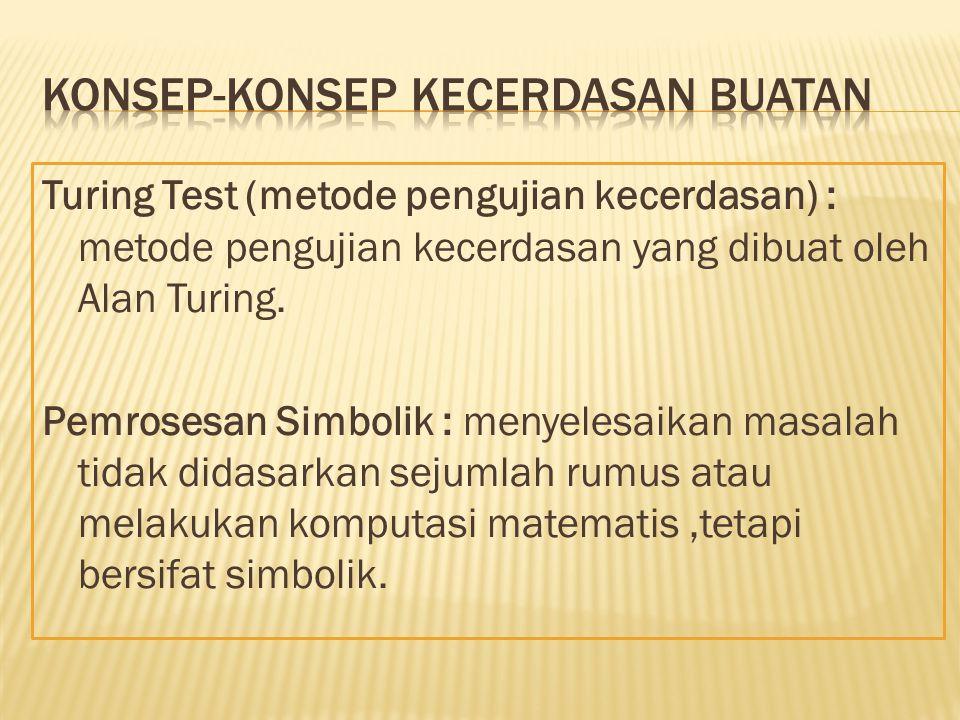 Turing Test (metode pengujian kecerdasan) : metode pengujian kecerdasan yang dibuat oleh Alan Turing. Pemrosesan Simbolik : menyelesaikan masalah tida