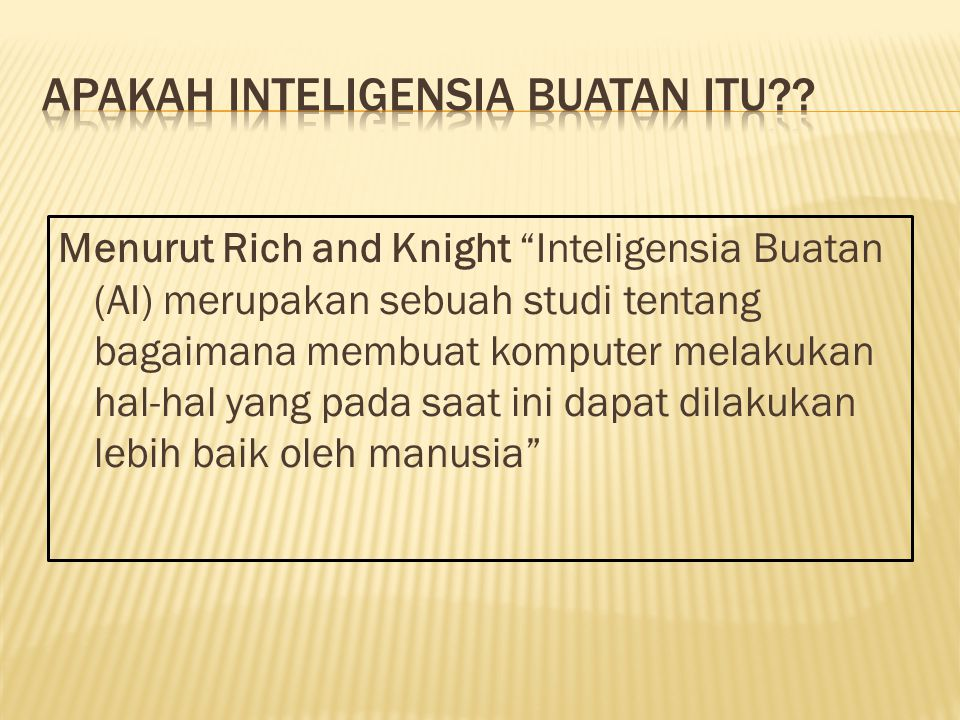 """Menurut Rich and Knight """"Inteligensia Buatan (AI) merupakan sebuah studi tentang bagaimana membuat komputer melakukan hal-hal yang pada saat ini dapat"""