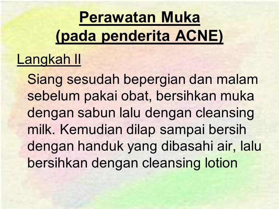 Perawatan Muka (pada penderita ACNE) Langkah II Siang sesudah bepergian dan malam sebelum pakai obat, bersihkan muka dengan sabun lalu dengan cleansing milk.