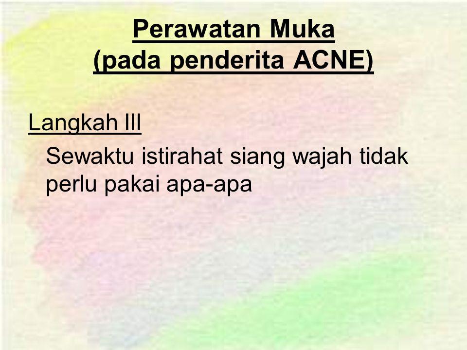 Perawatan Muka (pada penderita ACNE) Langkah III Sewaktu istirahat siang wajah tidak perlu pakai apa-apa