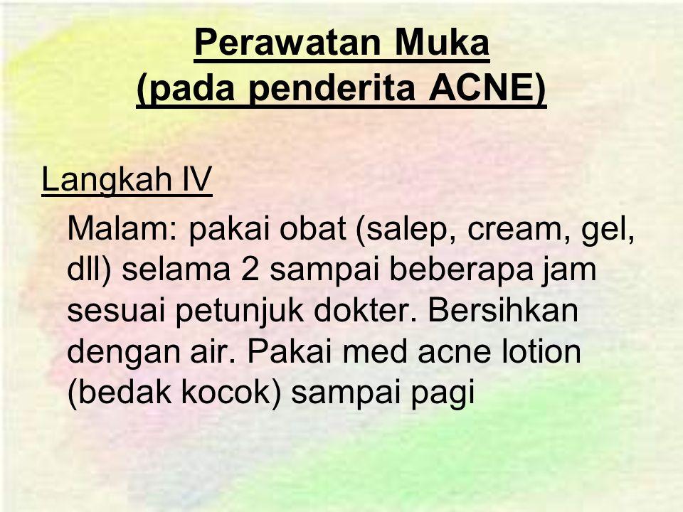 Perawatan Muka (pada penderita ACNE) Langkah IV Malam: pakai obat (salep, cream, gel, dll) selama 2 sampai beberapa jam sesuai petunjuk dokter.