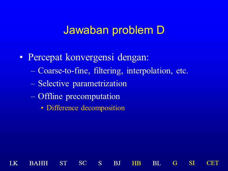 Percepat konvergensi dengan: –Coarse-to-fine, filtering, interpolation, etc. –Selective parametrization –Offline precomputation Jawaban problem D LK B