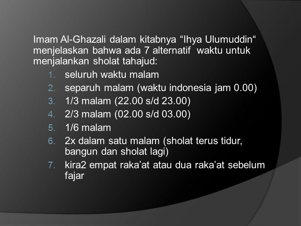 Imam Al-Ghazali dalam kitabnya Ihya Ulumuddin menjelaskan bahwa ada 7 alternatif waktu untuk menjalankan sholat tahajud: 1.