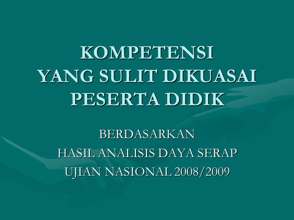 KOMPETENSI YANG SULIT DIKUASAI PESERTA DIDIK BERDASARKAN HASIL ANALISIS DAYA SERAP UJIAN NASIONAL 2008/2009