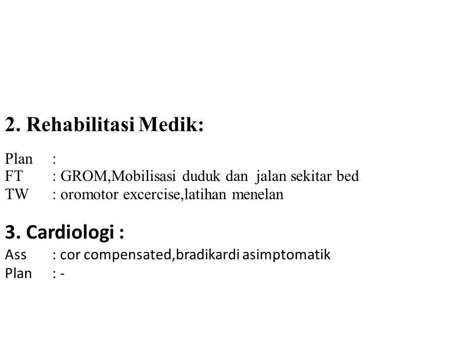 2. Rehabilitasi Medik: Plan: FT: GROM,Mobilisasi duduk dan jalan sekitar bed TW: oromotor excercise,latihan menelan 3. Cardiologi : Ass : cor compensa