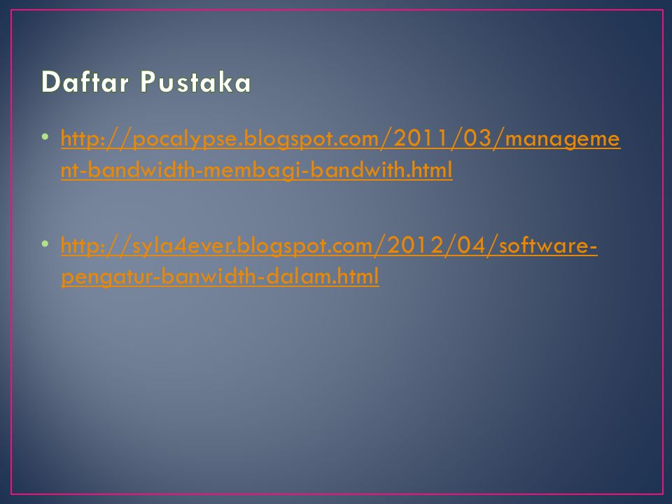 http://pocalypse.blogspot.com/2011/03/manageme nt-bandwidth-membagi-bandwith.html http://pocalypse.blogspot.com/2011/03/manageme nt-bandwidth-membagi-bandwith.html http://syla4ever.blogspot.com/2012/04/software- pengatur-banwidth-dalam.html http://syla4ever.blogspot.com/2012/04/software- pengatur-banwidth-dalam.html