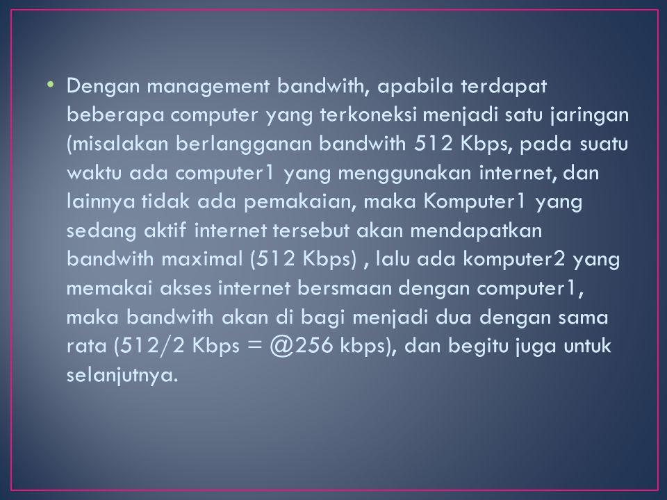 Dengan management bandwith, apabila terdapat beberapa computer yang terkoneksi menjadi satu jaringan (misalakan berlangganan bandwith 512 Kbps, pada suatu waktu ada computer1 yang menggunakan internet, dan lainnya tidak ada pemakaian, maka Komputer1 yang sedang aktif internet tersebut akan mendapatkan bandwith maximal (512 Kbps), lalu ada komputer2 yang memakai akses internet bersmaan dengan computer1, maka bandwith akan di bagi menjadi dua dengan sama rata (512/2 Kbps = @256 kbps), dan begitu juga untuk selanjutnya.