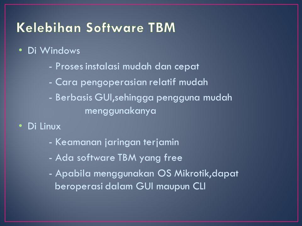 Di Windows - Proses instalasi mudah dan cepat - Cara pengoperasian relatif mudah - Berbasis GUI,sehingga pengguna mudah menggunakanya Di Linux - Keamanan jaringan terjamin - Ada software TBM yang free - Apabila menggunakan OS Mikrotik,dapat beroperasi dalam GUI maupun CLI