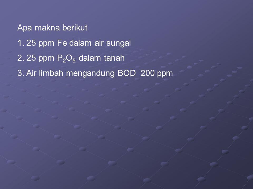 Apa makna berikut 1. 25 ppm Fe dalam air sungai 2. 25 ppm P 2 O 5 dalam tanah 3. Air limbah mengandung BOD 200 ppm