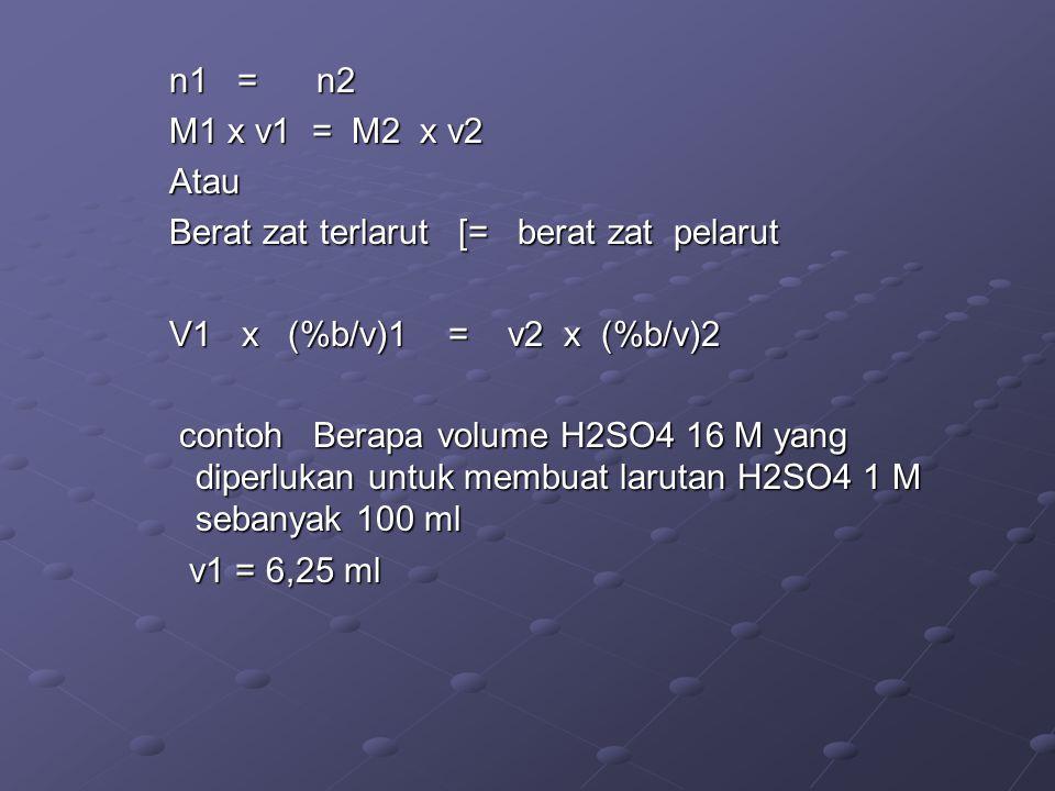 n1 = n2 M1 x v1 = M2 x v2 Atau Berat zat terlarut [= berat zat pelarut V1 x (%b/v)1 = v2 x (%b/v)2 contoh Berapa volume H2SO4 16 M yang diperlukan unt