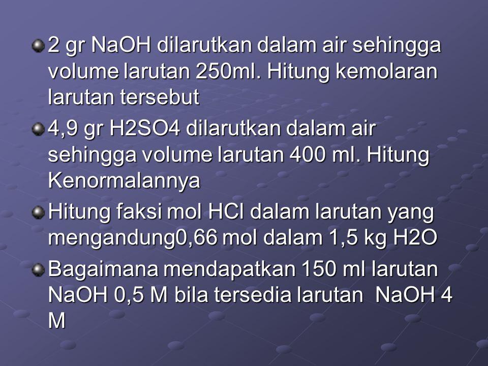 2 gr NaOH dilarutkan dalam air sehingga volume larutan 250ml. Hitung kemolaran larutan tersebut 4,9 gr H2SO4 dilarutkan dalam air sehingga volume laru