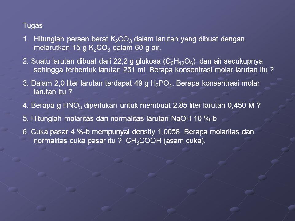 Tugas 1.Hitunglah persen berat K 2 CO 3 dalam larutan yang dibuat dengan melarutkan 15 g K 2 CO 3 dalam 60 g air. 2. Suatu larutan dibuat dari 22,2 g