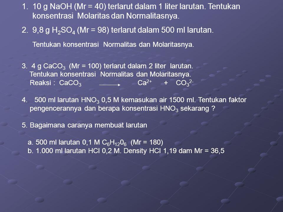 1.10 g NaOH (Mr = 40) terlarut dalam 1 liter larutan. Tentukan konsentrasi Molaritas dan Normalitasnya. 2.9,8 g H 2 SO 4 (Mr = 98) terlarut dalam 500