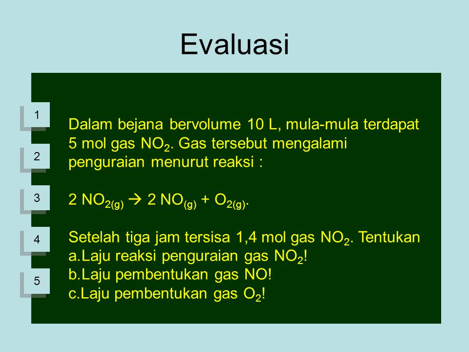 1 1 2 2 3 3 4 4 Evaluasi 5 5 Dalam bejana bervolume 10 L, mula-mula terdapat 5 mol gas NO 2. Gas tersebut mengalami penguraian menurut reaksi : 2 NO 2
