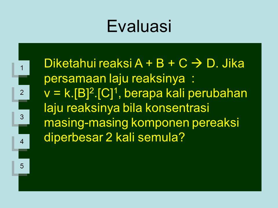 Evaluasi Diketahui reaksi A + B + C  D. Jika persamaan laju reaksinya : v = k.[B] 2.[C] 1, berapa kali perubahan laju reaksinya bila konsentrasi masi