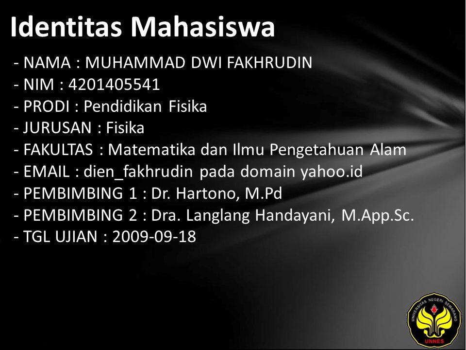 Identitas Mahasiswa - NAMA : MUHAMMAD DWI FAKHRUDIN - NIM : 4201405541 - PRODI : Pendidikan Fisika - JURUSAN : Fisika - FAKULTAS : Matematika dan Ilmu Pengetahuan Alam - EMAIL : dien_fakhrudin pada domain yahoo.id - PEMBIMBING 1 : Dr.