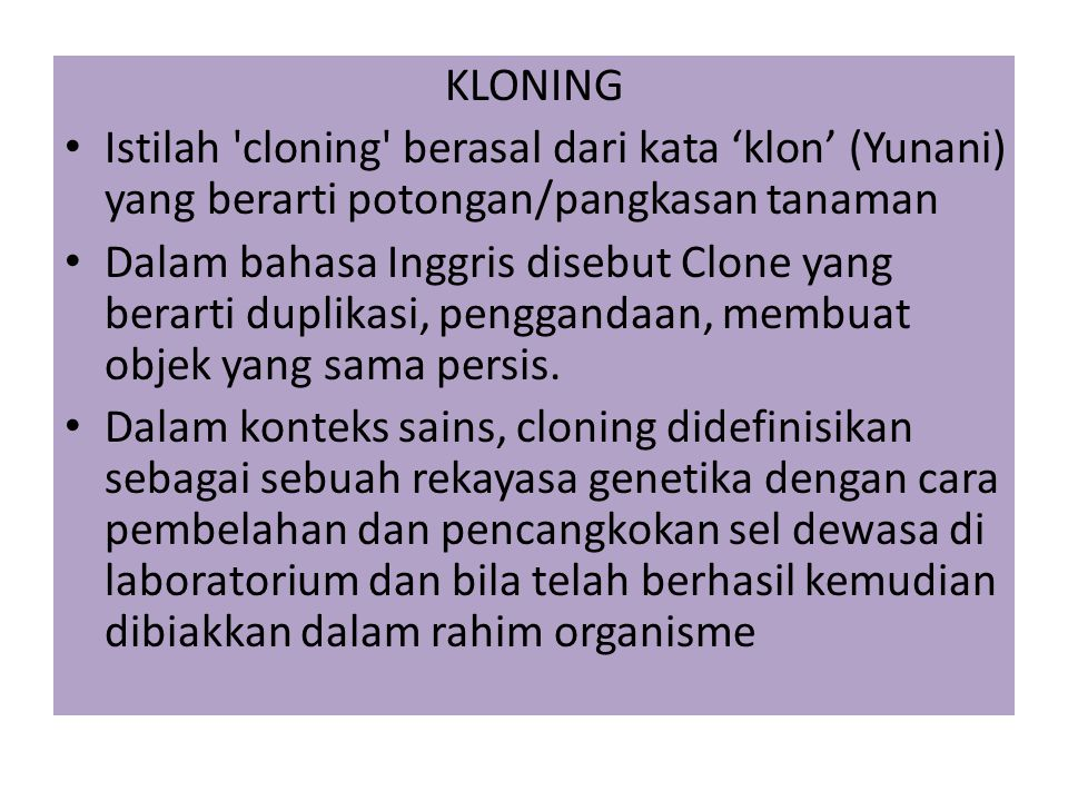 KLONING Istilah cloning berasal dari kata 'klon' (Yunani) yang berarti potongan/pangkasan tanaman Dalam bahasa Inggris disebut Clone yang berarti duplikasi, penggandaan, membuat objek yang sama persis.
