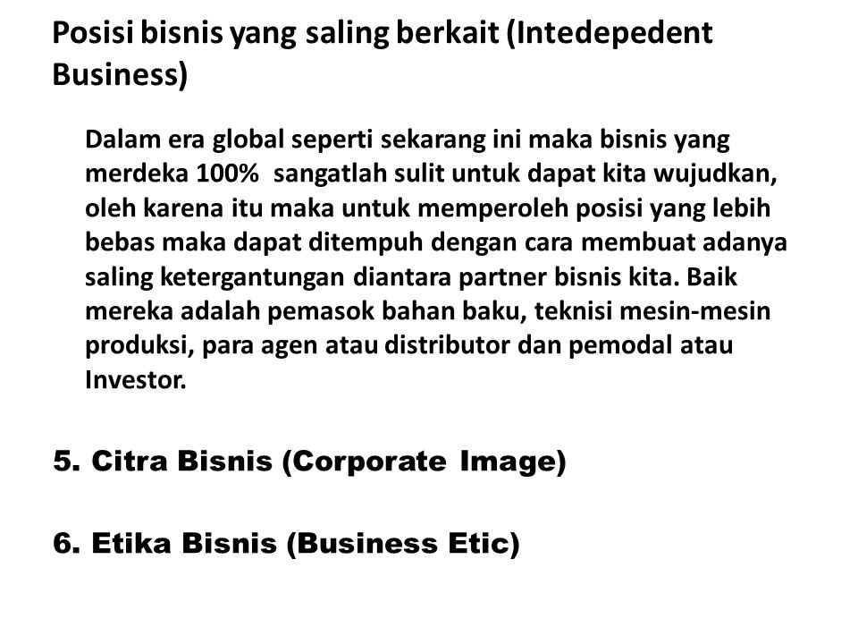 Posisi bisnis yang saling berkait (Intedepedent Business) Dalam era global seperti sekarang ini maka bisnis yang merdeka 100% sangatlah sulit untuk da