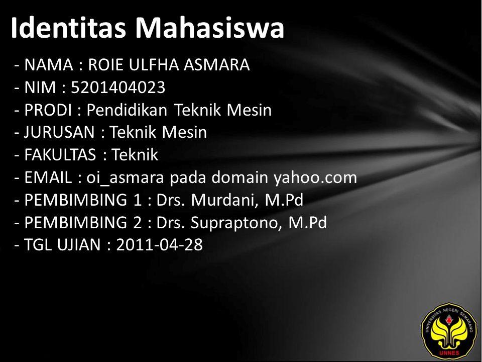 Identitas Mahasiswa - NAMA : ROIE ULFHA ASMARA - NIM : 5201404023 - PRODI : Pendidikan Teknik Mesin - JURUSAN : Teknik Mesin - FAKULTAS : Teknik - EMAIL : oi_asmara pada domain yahoo.com - PEMBIMBING 1 : Drs.