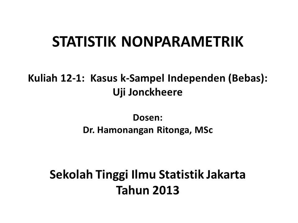 STATISTIK NONPARAMETRIK Kuliah 12-1: Kasus k-Sampel Independen (Bebas): Uji Jonckheere Dosen: Dr. Hamonangan Ritonga, MSc Sekolah Tinggi Ilmu Statisti
