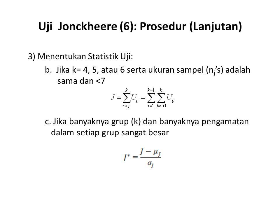 Uji Jonckheere (6): Prosedur (Lanjutan) 3) Menentukan Statistik Uji: b. Jika k= 4, 5, atau 6 serta ukuran sampel (n j 's) adalah sama dan <7 c. Jika b