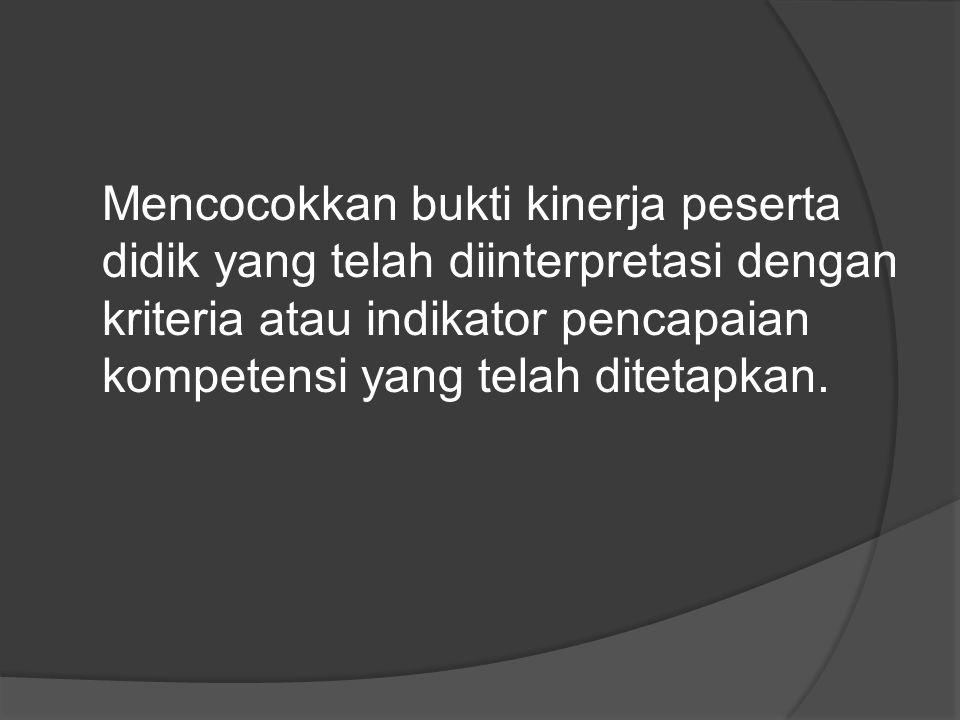Mencocokkan bukti kinerja peserta didik yang telah diinterpretasi dengan kriteria atau indikator pencapaian kompetensi yang telah ditetapkan.