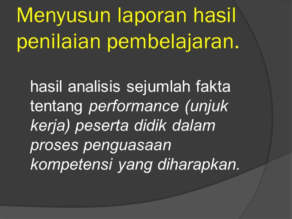 Menyusun laporan hasil penilaian pembelajaran. hasil analisis sejumlah fakta tentang performance (unjuk kerja) peserta didik dalam proses penguasaan k