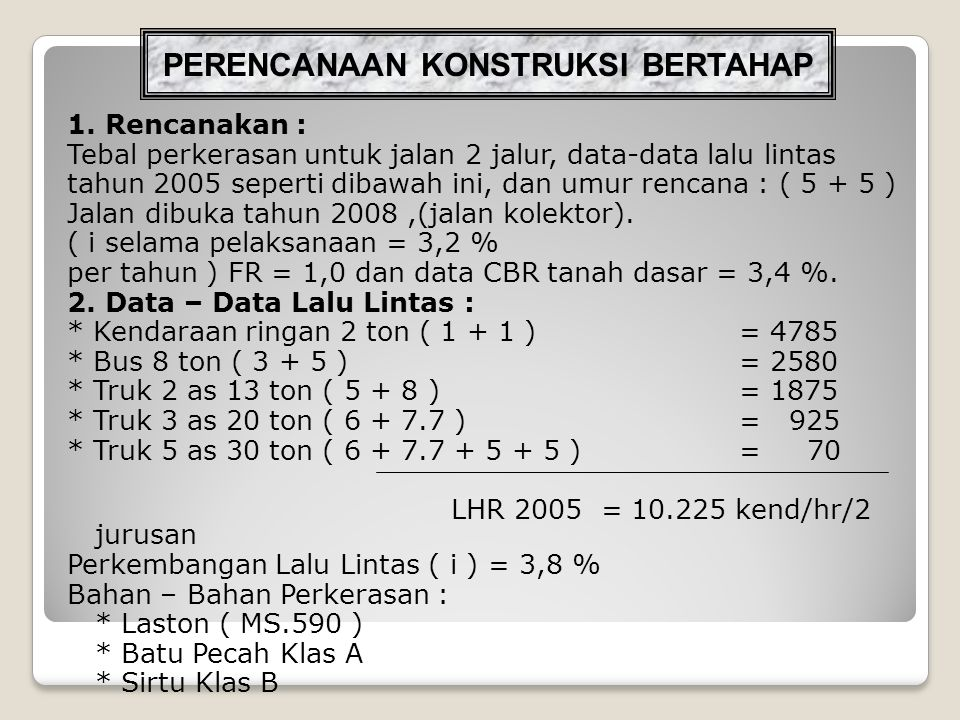 * PENYELESAIAN : LHR pada tahun 2008 ( awal umur rencana ) : i = 3,2 % Rumus : LHR ( 1 + i ) n * Kendaraan ringan 2 ton ( 1 + 1 )= 5259,2 * Bus 8 ton ( 3 + 5 )= 2835,6 * Truk 2 as 13 ton ( 5 + 8 )= 2060,8 * Truk 3 as 20 ton ( 6 + 7.7 )= 1016,6 * Truk 5 as 30 ton ( 6 + 7.7 + 5 + 5 )= 76,9 LHR pada tahun ke 5, 10 ( Akhir Umur Rencana ) : i = 3,8 % 5 tahun10 tahun * Kendaraan ringan 2 ton= 6337,37636,9 * Bus 8 ton= 3417,04117,4 * Truk 2 as 13 ton= 2483,22992,3 * Truk 3 as 20 ton= 1225,01476,2 * Truk 5 as 30 ton= 92,7111,7
