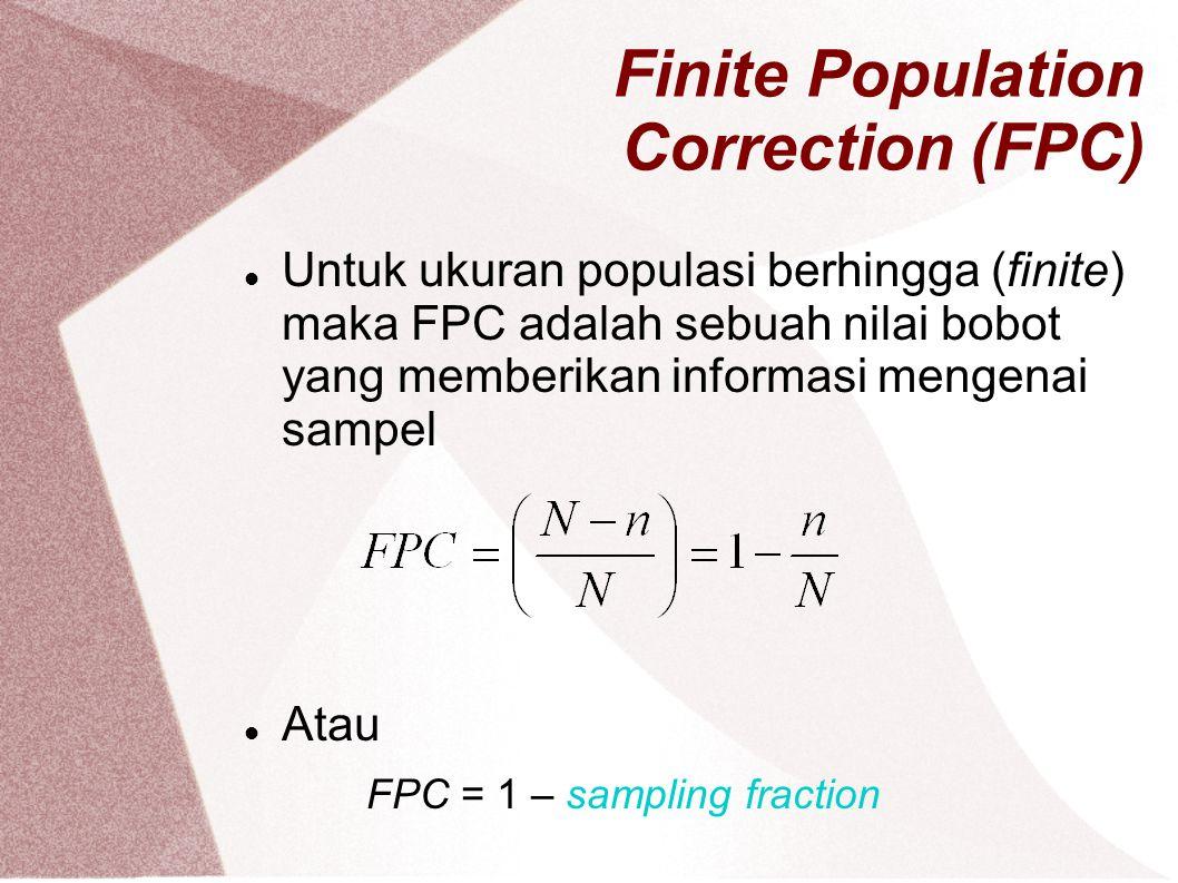 Finite Population Correction (FPC) Untuk ukuran populasi berhingga (finite) maka FPC adalah sebuah nilai bobot yang memberikan informasi mengenai samp