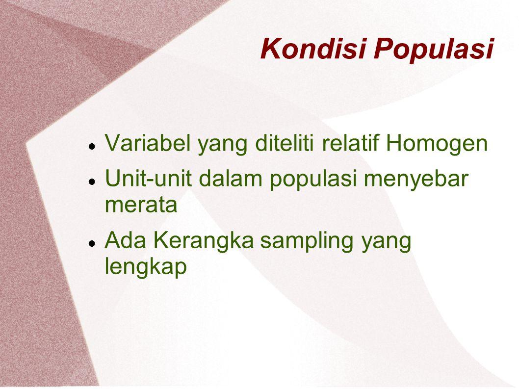 Kondisi Populasi Variabel yang diteliti relatif Homogen Unit-unit dalam populasi menyebar merata Ada Kerangka sampling yang lengkap