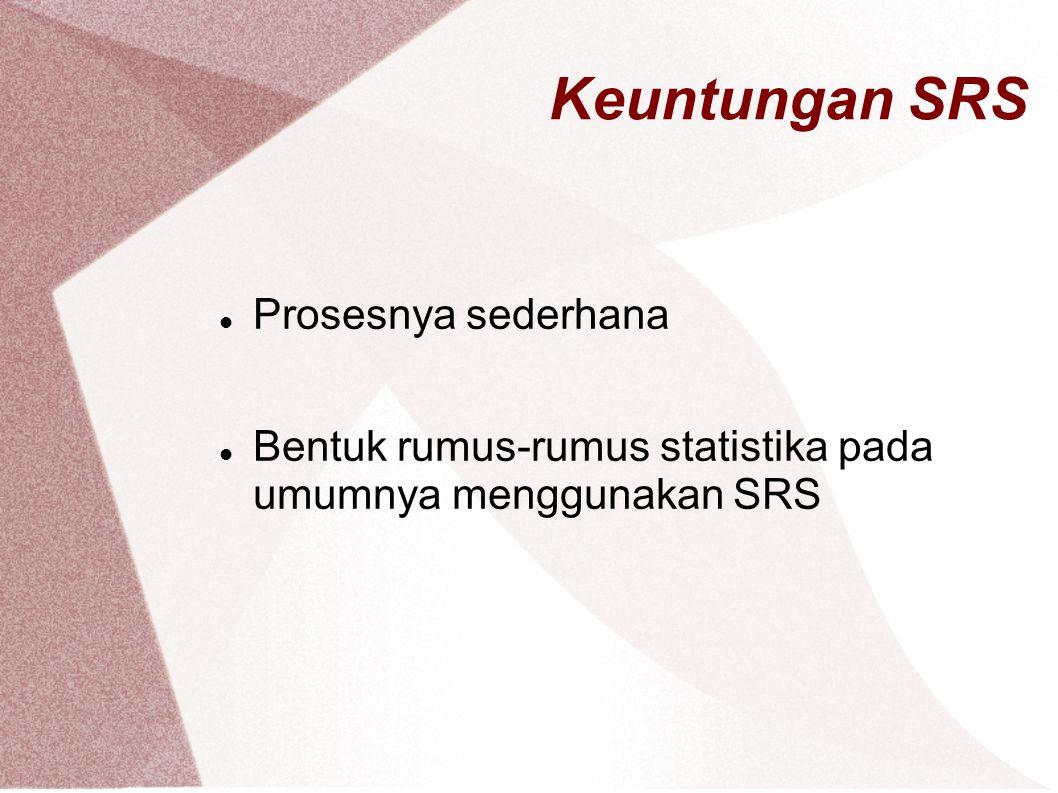 Keuntungan SRS Prosesnya sederhana Bentuk rumus-rumus statistika pada umumnya menggunakan SRS