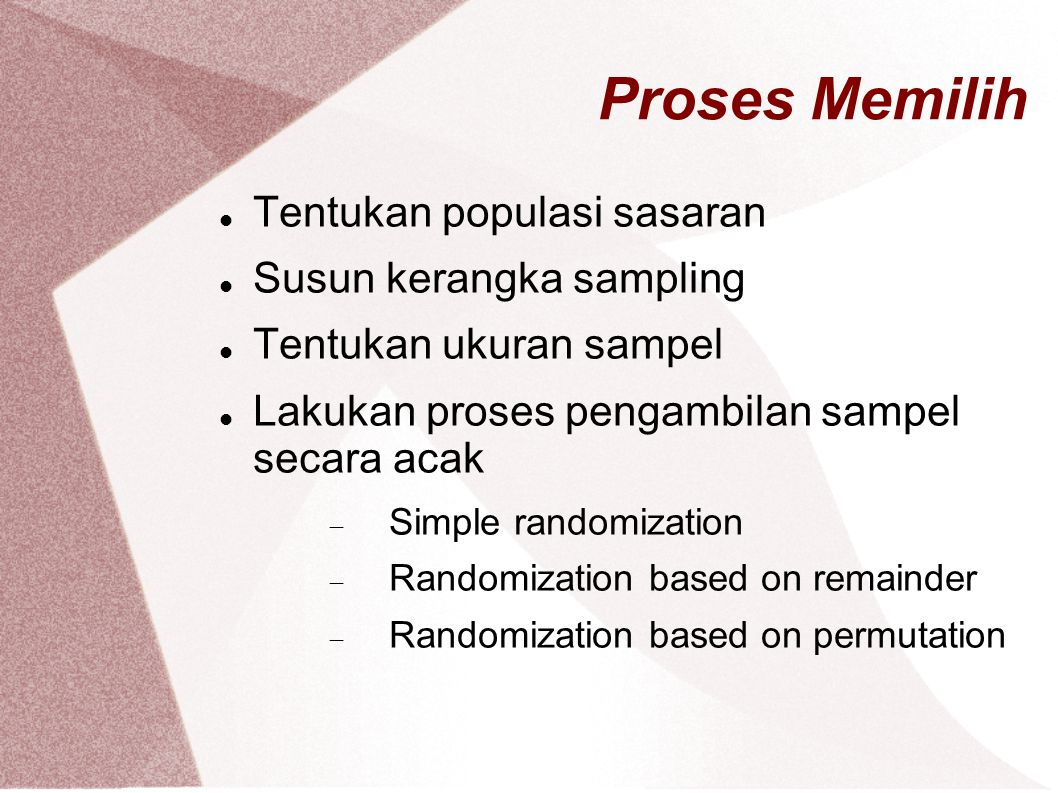 Proses Memilih Tentukan populasi sasaran Susun kerangka sampling Tentukan ukuran sampel Lakukan proses pengambilan sampel secara acak  Simple randomi