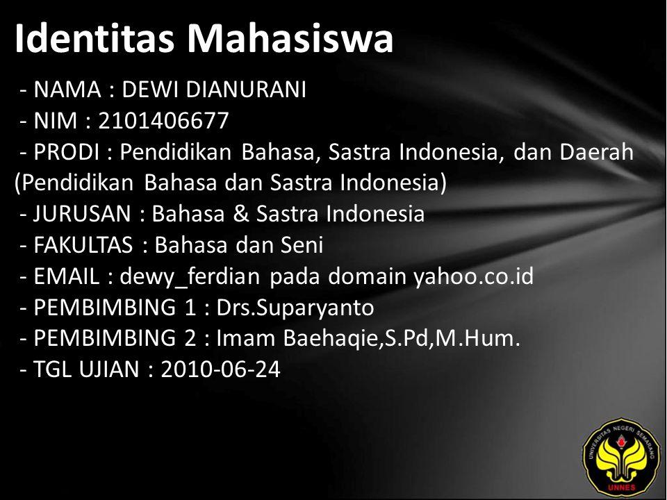 Identitas Mahasiswa - NAMA : DEWI DIANURANI - NIM : 2101406677 - PRODI : Pendidikan Bahasa, Sastra Indonesia, dan Daerah (Pendidikan Bahasa dan Sastra Indonesia) - JURUSAN : Bahasa & Sastra Indonesia - FAKULTAS : Bahasa dan Seni - EMAIL : dewy_ferdian pada domain yahoo.co.id - PEMBIMBING 1 : Drs.Suparyanto - PEMBIMBING 2 : Imam Baehaqie,S.Pd,M.Hum.